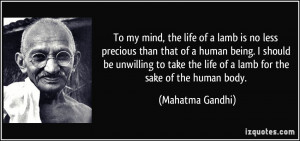 ... the life of a lamb for the sake of the human body. - Mahatma Gandhi