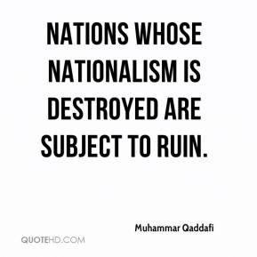 Muhammar Qaddafi - Nations whose nationalism is destroyed are subject ...