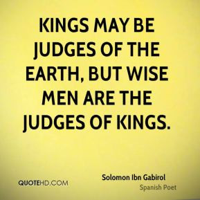Kings may be judges of the earth, but wise men are the judges of kings ...
