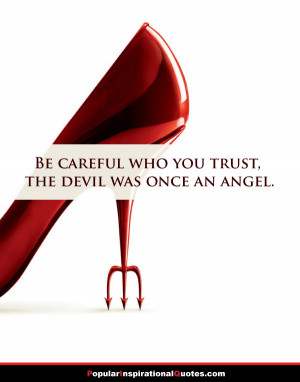 Be careful who you trust, the devil was once an angel.