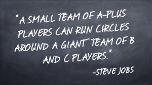 """... can run circles around a giant team of B and C players."""" -Steve Jobs"""