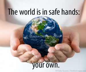 The world is in safe hands: your own.