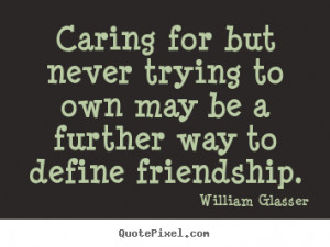 William Glasser picture quotes - Caring for but never trying to own ...