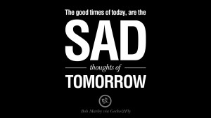 ... today, are the sad thoughts of tomorrow. Bob Marley Quotes And Frases