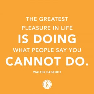 "... in life is doing what people say you cannot do."" — Walter Bagehot"