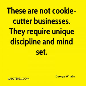 These are not cookie-cutter businesses. They require unique discipline ...