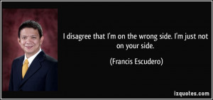 quote-i-disagree-that-i-m-on-the-wrong-side-i-m-just-not-on-your-side ...