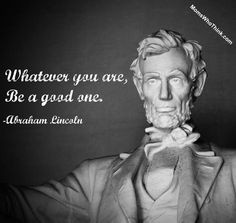 Whatever You Are Be A Good One ~Abraham Lincoln More