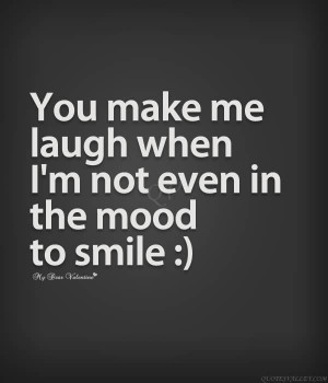 You Make Me Laugh When I'm Not Even In The Mood To Smile.