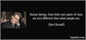 ... point of view, are very different than what people see. - Kurt Russell