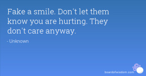 Fake a smile. Don't let them know you are hurting. They don't care ...