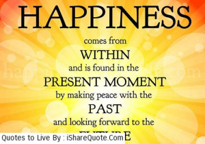 Happiness comes from within and is found in the present moment…