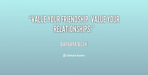 Value your friendship. Value your relationships.""