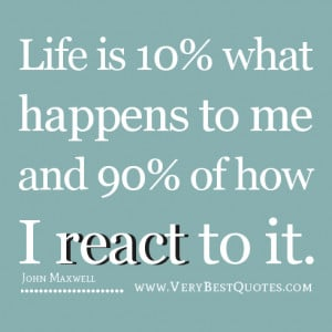 ... 10% what happens to me and 90% of how I react to it. –John Maxwell
