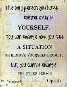 person you have control over is yourself. Trying to change or control ...