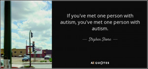 ... person with autism, you've met one person with autism. - Stephen Shore