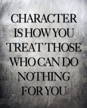 Character is how you treat those..