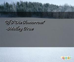 If I Die Tomorrow. -Motley Crue
