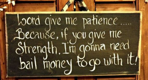 Funny Wood sign/ Lord give me patience ....because if you give me ...