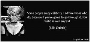 Some people enjoy celebrity. I admire those who do, because if you're ...