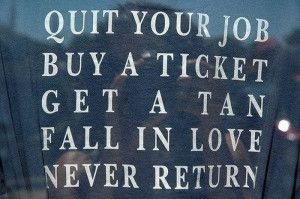 Quit Your Job Buy A Ticket Get A Tan Fall In Love Never Return ...