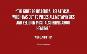 The knife of historical relativism... which has cut to pieces all ...