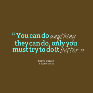 ... : you can do anything they can do, only you must try to do it better