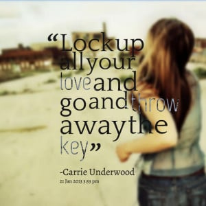Quotes Picture: lock up all your love and go and throw away the key