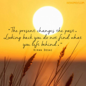 The present changes the past. Looking back you do not find what you ...