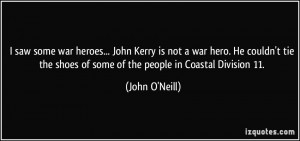 saw some war heroes... John Kerry is not a war hero. He couldn't tie ...
