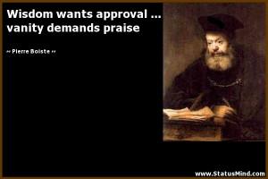 Wisdom wants approval ... vanity demands praise - Pierre Boiste Quotes ...
