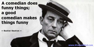 ... comedian makes things funny - Buster Keaton Quotes - StatusMind.com