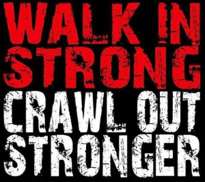 WALK IN STRONG, CRAWL OUT STRONGER.