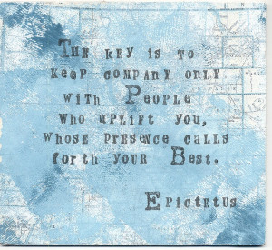 ... people who uplift you, whose presence calls forth you best ~ Epictetus