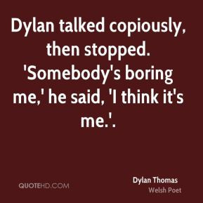 Dylan Thomas - Dylan talked copiously, then stopped. 'Somebody's ...
