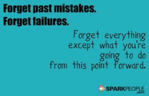 forget past mistakes forget failures forget everything except what you