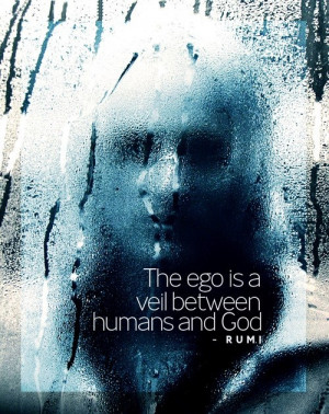 the EGO is a veil between humans and GOD - RUMI