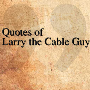 quotes of larry the cable guy the quotes team june 14 2014 ...
