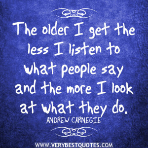 wise words, The older I get the less I listen to what people say and ...