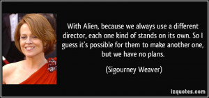 With Alien, because we always use a different director, each one kind ...