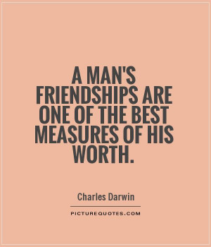 man's friendships are one of the best measures of his worth. Picture ...
