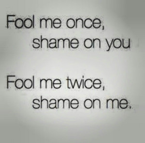Fool me once shame on you..Quotes Etc, Timeless Wisdom, Shaming Quotes ...