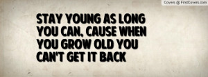 Stay young as long you can, cause when you grow old you can't get it ...