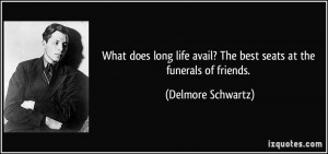 What does long life avail? The best seats at the funerals of friends ...