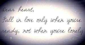 Dear heart, fall in love only when you're ready, not when you're ...