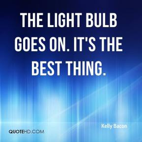 The light bulb goes on. It's the best thing. - Kelly Bacon