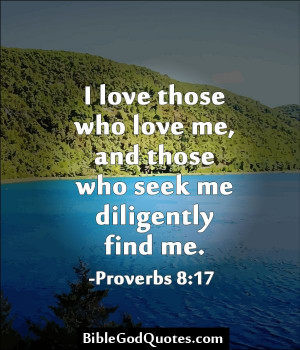 ... who love me, and those who seek me diligently find me. -Proverbs 8:17