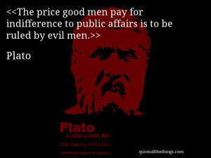 The price good men pay for indifference to public affairs is to be ...
