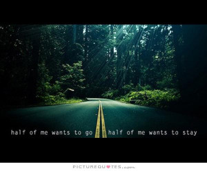 Half of me wants to go, half of me wants to stay. Picture Quote #1