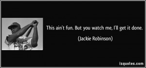 This ain't fun. But you watch me, I'll get it done. - Jackie Robinson